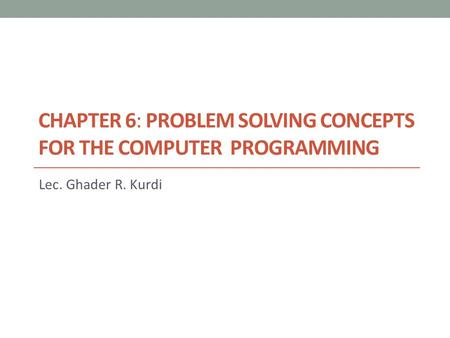 CHAPTER 6: PROBLEM SOLVING CONCEPTS FOR THE COMPUTER PROGRAMMING Lec. Ghader R. Kurdi.