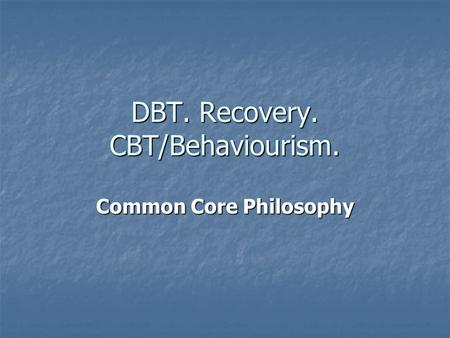 DBT. Recovery. CBT/Behaviourism. Common Core Philosophy.