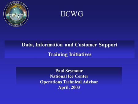 IICWG Data, Information and Customer Support Training Initiatives Paul Seymour National Ice Center Operations Technical Advisor April, 2003.