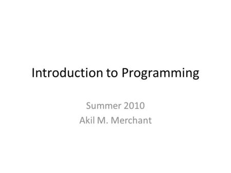 Introduction to Programming Summer 2010 Akil M. Merchant.