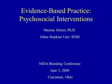 Evidence-Based Practice: Psychosocial Interventions Maxine Stitzer, Ph.D. Johns Hopkins Univ SOM NIDA Blending Conference June 3, 2008 Cincinnati, Ohio.