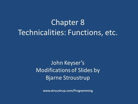 Chapter 8 Technicalities: Functions, etc. John Keyser's Modifications of Slides by Bjarne Stroustrup www.stroustrup.com/Programming.