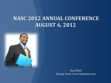 NASC 2012 ANNUAL CONFERENCE AUGUST 6, 2012 NASC 2012 ANNUAL CONFERENCE AUGUST 6, 2012 Ray Wahl Deputy State Court Administrator.