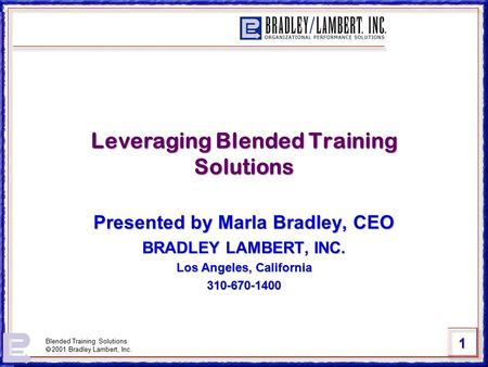 1 Blended Training Solutions  2001 Bradley Lambert, Inc. Leveraging Blended Training Solutions Presented by Marla Bradley, CEO BRADLEY LAMBERT, INC. Los.