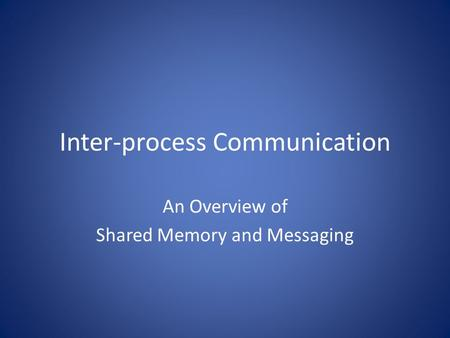 Inter-process Communication An Overview of Shared Memory and Messaging.