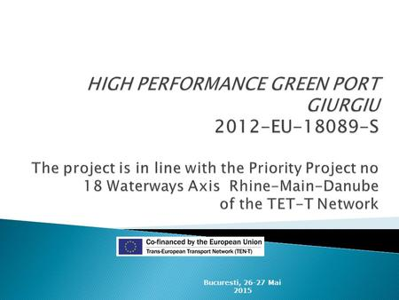HIGH PERFORMANCE GREEN PORT GIURGIU 2012-EU-18089-S The project is in line with the Priority Project no 18 Waterways Axis Rhine-Main-Danube of the TET-T.