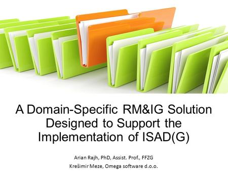 A Domain-Specific RM&IG Solution Designed to Support the Implementation of ISAD(G) Arian Rajh, PhD, Assist. Prof., FFZG Krešimir Meze, Omega software d.o.o.