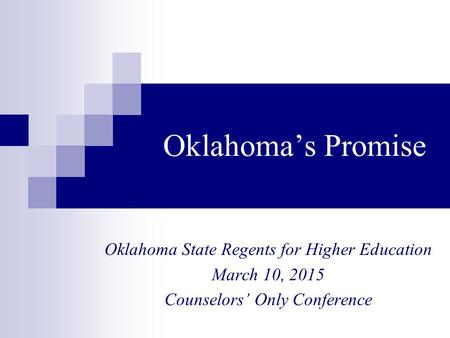 Oklahoma's Promise Oklahoma State Regents for Higher Education March 10, 2015 Counselors' Only Conference.