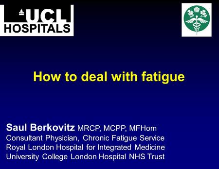 How to deal with fatigue Saul Berkovitz MRCP, MCPP, MFHom Consultant Physician, Chronic Fatigue Service Royal London Hospital for Integrated Medicine University.