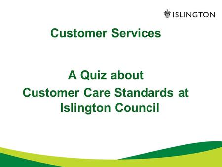 Customer Services A Quiz about Customer Care Standards at Islington Council.