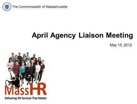 The Commonwealth of Massachusetts April Agency Liaison Meeting May 15, 2012.