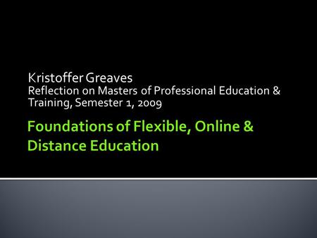 Kristoffer Greaves Reflection on Masters of Professional Education & Training, Semester 1, 2009.