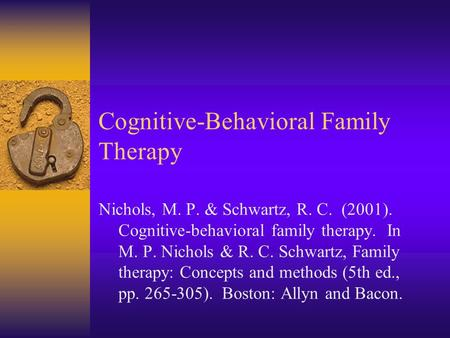 Cognitive-Behavioral Family Therapy Nichols, M. P. & Schwartz, R. C. (2001). Cognitive-behavioral family therapy. In M. P. Nichols & R. C. Schwartz, Family.