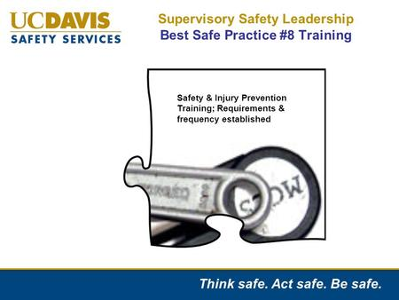 Think safe. Act safe. Be safe. Supervisory Safety Leadership Best Safe Practice #8 Training Safety and Injury Prevention Training Requirements & Frequency.