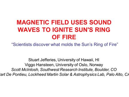 MAGNETIC FIELD USES SOUND WAVES TO IGNITE SUN'S RING OF FIRE Stuart Jefferies, University of Hawaii, HI Viggo Hansteen, University of Oslo, Norway Scott.