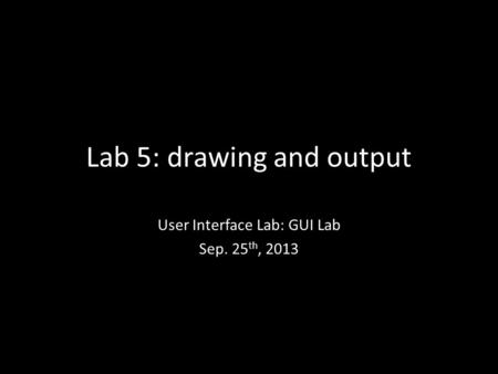 Lab 5: drawing and output User Interface Lab: GUI Lab Sep. 25 th, 2013.