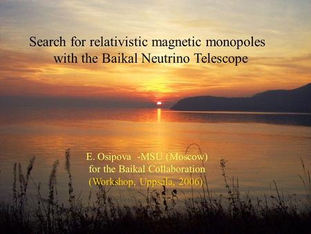 Search for relativistic magnetic monopoles with the Baikal Neutrino Telescope E. Osipova -MSU (Moscow) for the Baikal Collaboration (Workshop, Uppsala,