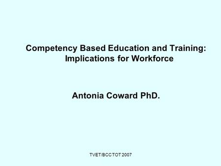 TVET/BCC TOT 2007 Competency Based Education and Training: Implications for Workforce Antonia Coward PhD.