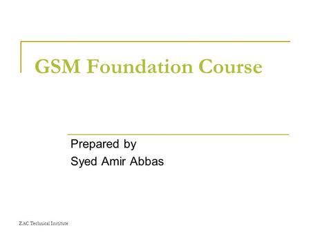 ZAC Technical Institute GSM Foundation Course Prepared by Syed Amir Abbas.