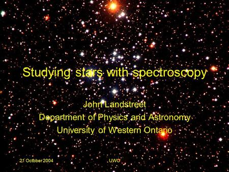 21 October 2004UWO Studying stars with spectroscopy John Landstreet Department of Physics and Astronomy University of Western Ontario.