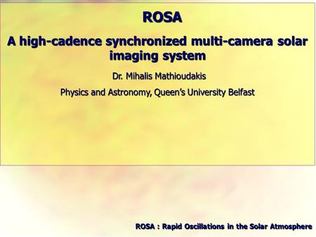 ROSA ROSA A high-cadence synchronized multi-camera solar imaging system Dr. Mihalis Mathioudakis Dr. Mihalis Mathioudakis Physics and Astronomy, Queen's.
