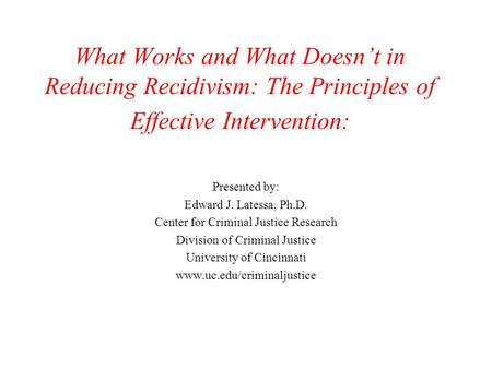 What Works and What Doesn't in Reducing Recidivism: The Principles of Effective Intervention: Presented by: Edward J. Latessa, Ph.D. Center for Criminal.