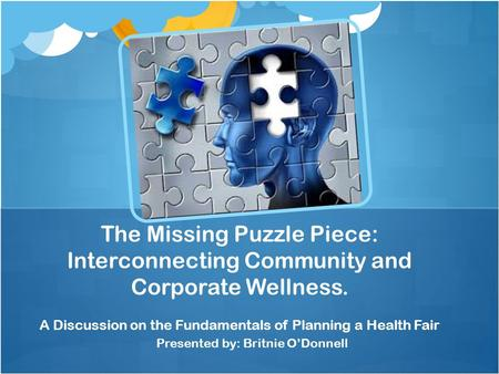 Presented by: Britnie O'Donnell The Missing Puzzle Piece: Interconnecting Community and Corporate Wellness. A Discussion on the Fundamentals of Planning.