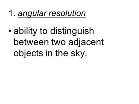 1. angular resolution ability to distinguish between two adjacent objects in the sky.