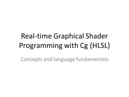 Real-time Graphical Shader Programming with Cg (HLSL) Concepts and language fundamentals.