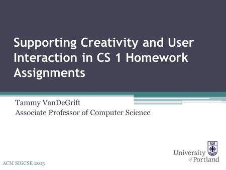 Supporting Creativity and User Interaction in CS 1 Homework Assignments Tammy VanDeGrift Associate Professor of Computer Science ACM SIGCSE 2015.