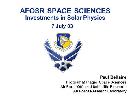 AFOSR SPACE SCIENCES Investments in Solar Physics 7 July 03 Paul Bellaire Program Manager, Space Sciences Air Force Office of Scientific Research Air Force.