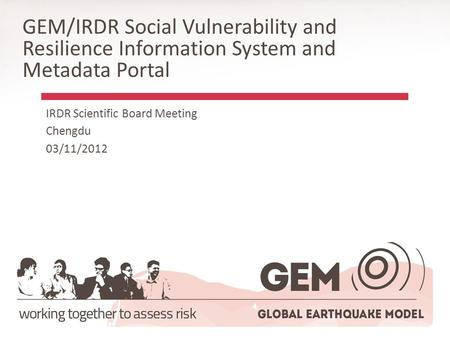 GEM/IRDR Social Vulnerability and Resilience Information System and Metadata Portal IRDR Scientific Board Meeting Chengdu 03/11/2012.