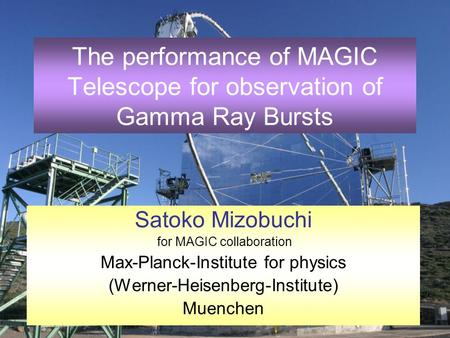 2 - 13 July 2004, Erice1 The performance of MAGIC Telescope for observation of Gamma Ray Bursts Satoko Mizobuchi for MAGIC collaboration Max-Planck-Institute.