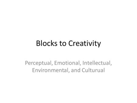 Blocks to Creativity Perceptual, Emotional, Intellectual, Environmental, and Culturual.