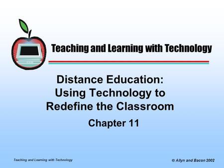 Teaching and Learning with Technology  Allyn and Bacon 2002 Distance Education: Using Technology to Redefine the Classroom Chapter 11 Teaching and Learning.