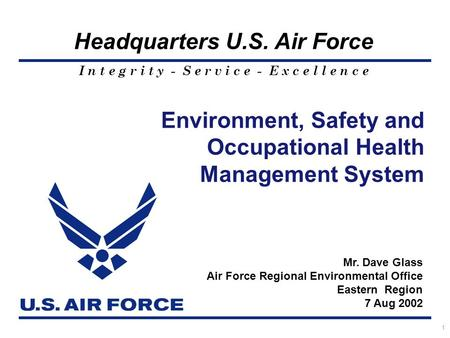 I n t e g r i t y - S e r v i c e - E x c e l l e n c e Headquarters U.S. Air Force 1 Mr. Dave Glass Air Force Regional Environmental Office Eastern Region.
