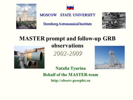 Natalia Tyurina Behalf of the MASTER-team  MOSCOW STATE UNIVERSITY Sternberg Astronomical Institute MASTER prompt and follow-up.