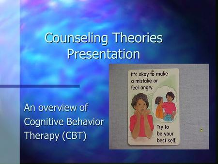 Counseling Theories Presentation An overview of Cognitive Behavior Therapy (CBT)