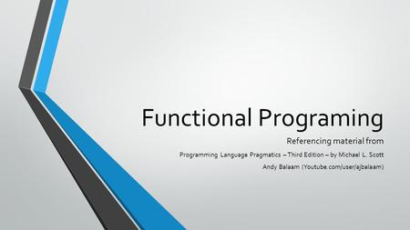 Functional Programing Referencing material from Programming Language Pragmatics – Third Edition – by Michael L. Scott Andy Balaam (Youtube.com/user/ajbalaam)