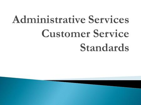  Administrative Services is a support organization. Customer satisfaction via customer service is our responsibility. We recognize that whenever we interact.