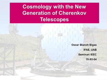 Seminari IEEC - 15-XII-04Oscar Blanch Bigas Cosmology with the New Generation of Cherenkov Telescopes Oscar Blanch Bigas IFAE, UAB Seminari IEEC 15-XII-04.
