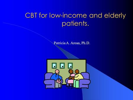 CBT for low-income and elderly patients. Patricia A. Arean, Ph.D.