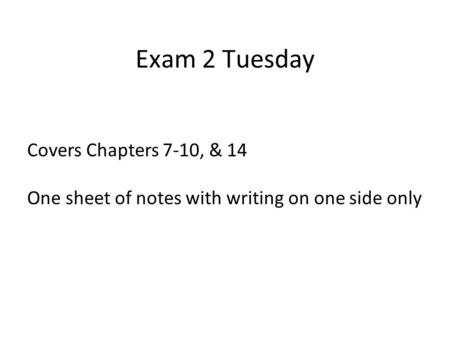 Exam 2 Tuesday Covers Chapters 7-10, & 14 One sheet of notes with writing on one side only.