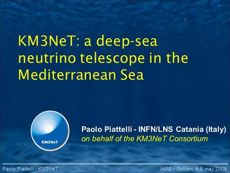 Paolo Piattelli - KM3NeTIAPS - Golden, 6-8 may 2008 KM3NeT: a deep-sea neutrino telescope in the Mediterranean Sea Paolo Piattelli - INFN/LNS Catania (Italy)
