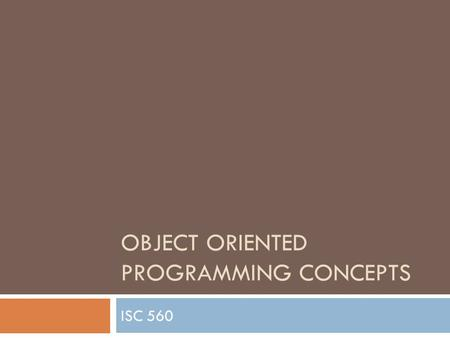 OBJECT ORIENTED PROGRAMMING CONCEPTS ISC 560. Object-oriented Concepts  Objects – things names with nouns  Classes – classifications (groups) of similar.