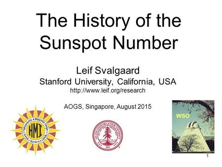 1 The History of the Sunspot Number Leif Svalgaard Stanford University, California, USA  AOGS, Singapore, August 2015 WSO.