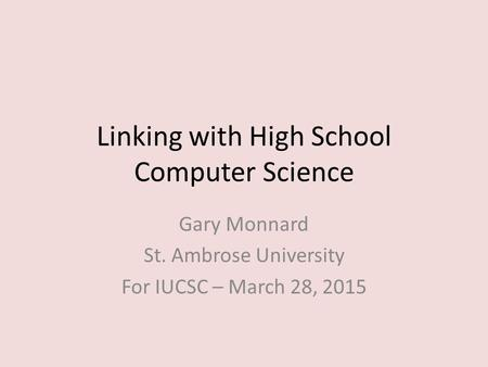 Linking with High School Computer Science Gary Monnard St. Ambrose University For IUCSC – March 28, 2015.