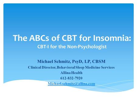 The ABCs of CBT for Insomnia: CBT-I for the Non-Psychologist Michael Schmitz, PsyD, LP, CBSM Clinical Director, Behavioral Sleep Medicine Services Allina.