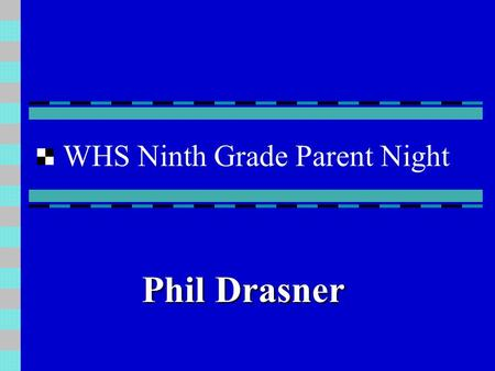 WHS Ninth Grade Parent Night Phil Drasner Unique Challenges of the 9th Grade Transition - Larger campus - New social groups Organization -Longer, more.