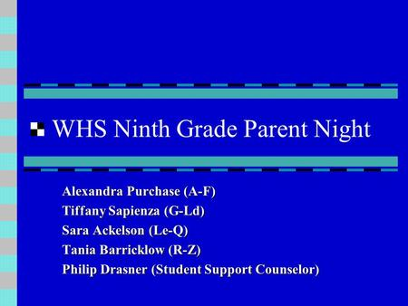 WHS Ninth Grade Parent Night Alexandra Purchase (A-F) Tiffany Sapienza (G-Ld) Sara Ackelson (Le-Q) Tania Barricklow (R-Z) Philip Drasner (Student Support.